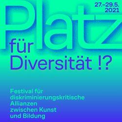 Platz für Diversität!? – Festival für diskriminierungskritische Allianzen zwischen Kunst und Bildung